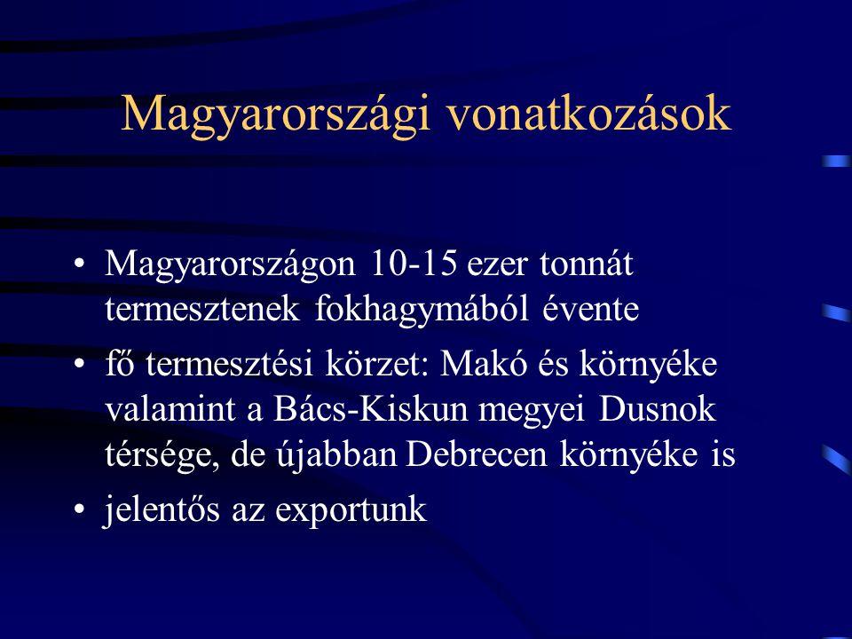 Magyarországi vonatkozások Magyarországon 10-15 ezer tonnát termesztenek fokhagymából évente fő termesztési körzet: Makó és környéke valamint a Bács-Kiskun megyei Dusnok térsége, de újabban Debrecen környéke is jelentős az exportunk