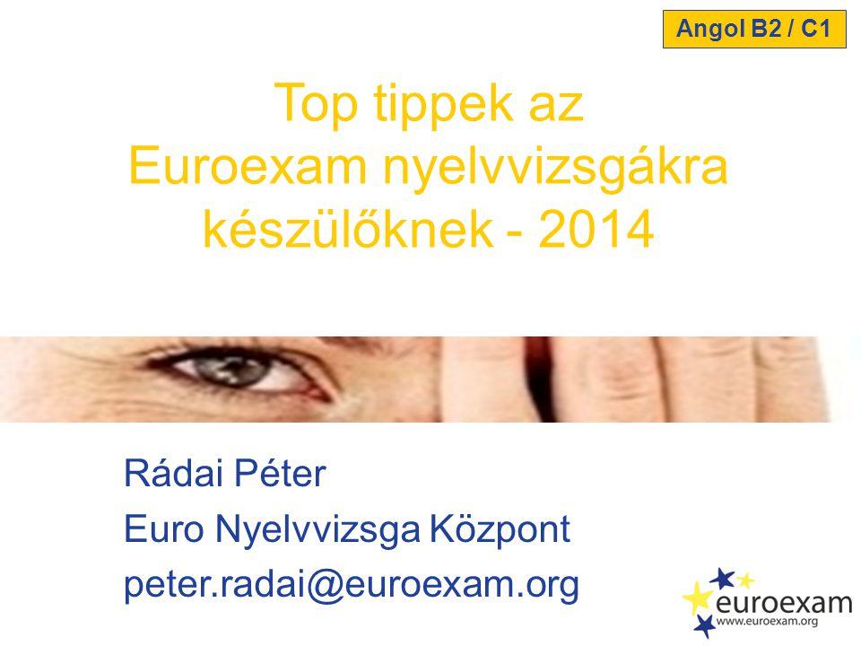Rádai Péter Euro Nyelvvizsga Központ peter.radai@euroexam.org Top tippek az Euroexam nyelvvizsgákra készülőknek - 2014 Angol B2 / C1