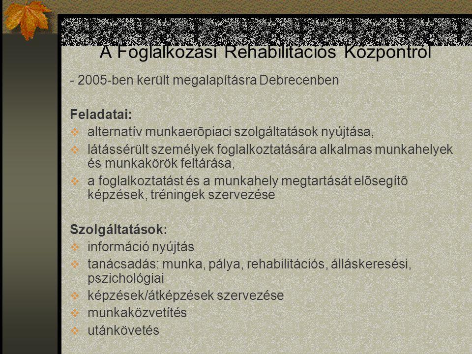 A Foglalkozási Rehabilitációs Központról - 2005-ben került megalapításra Debrecenben Feladatai:  alternatív munkaerõpiaci szolgáltatások nyújtása,  látássérült személyek foglalkoztatására alkalmas munkahelyek és munkakörök feltárása,  a foglalkoztatást és a munkahely megtartását elõsegítõ képzések, tréningek szervezése Szolgáltatások:  információ nyújtás  tanácsadás: munka, pálya, rehabilitációs, álláskeresési, pszichológiai  képzések/átképzések szervezése  munkaközvetítés  utánkövetés