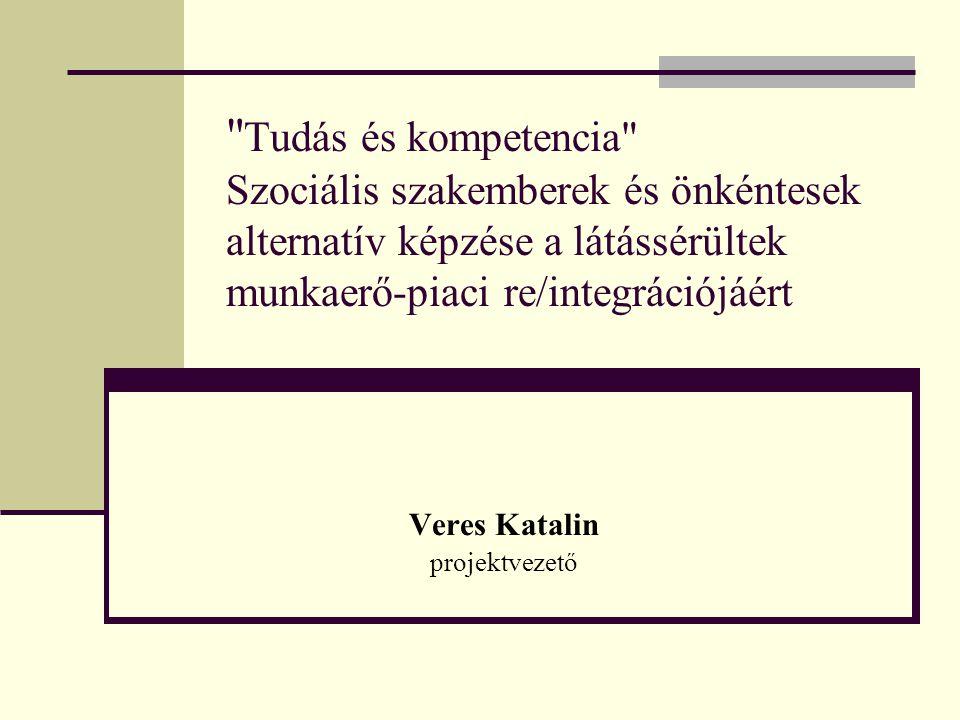 Tudás és kompetencia Szociális szakemberek és önkéntesek alternatív képzése a látássérültek munkaerő-piaci re/integrációjáért Veres Katalin projektvezető