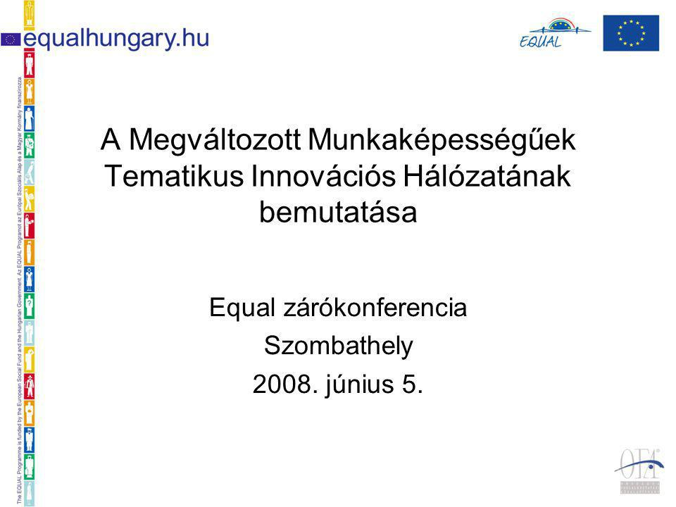 A Megváltozott Munkaképességűek Tematikus Innovációs Hálózatának bemutatása Equal zárókonferencia Szombathely 2008.