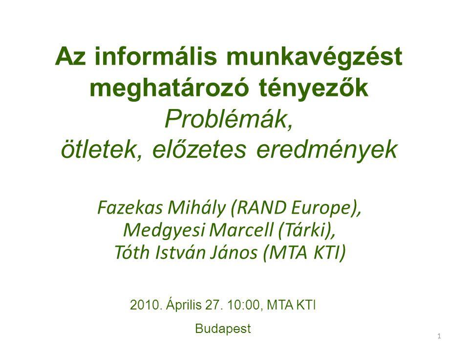 1 Az informális munkavégzést meghatározó tényezők Problémák, ötletek, előzetes eredmények Fazekas Mihály (RAND Europe), Medgyesi Marcell (Tárki), Tóth István János (MTA KTI) 2010.