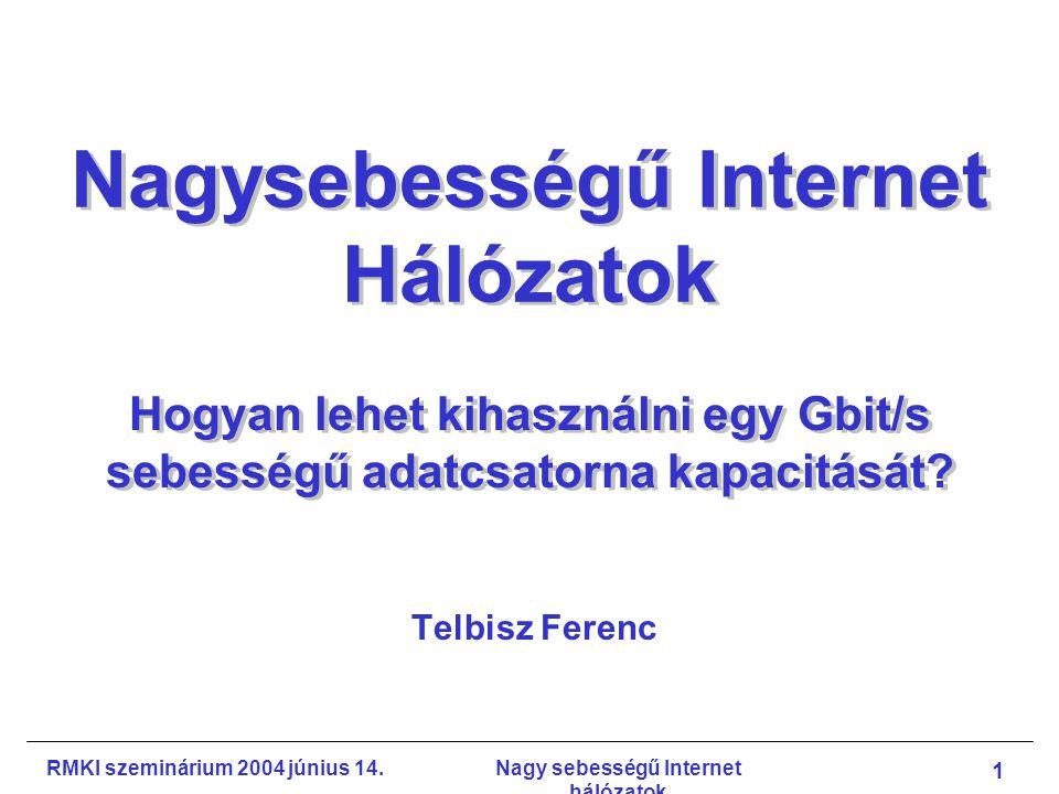 RMKI szeminárium 2004 június 14.Nagy sebességű Internet hálózatok 32 Hazai fejlesztési tervek Egyetemközi Távközlési és Informatikai Központ (ETIK) Nagy sebességű transzport protokollok –Új TCP verziók teljesítményelemzése és összehasonlítása szimuláció és kísérleti hálózati mérés vizsgálandó: throughput, link kihasználtsága, igazságosság (fairness) –Paraméterek optimalizálása az egyes TCP variánsok optimális környezetének meghatározása –Szabályozáselmélet-alapú vizsgálat globális stabilitás vizsgálata –Állapot-alapú modellezés –Csomagsorozatok módszerének alkalmazása –Sorbaállási késleltetés mérése Potenciális együttműködök: ETIK, BME, KFKI RMKI, MTA SZTAKI, MATÁV, stb.