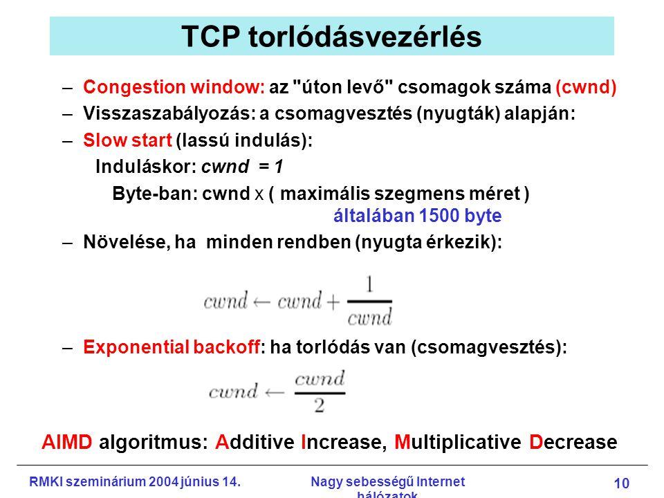 RMKI szeminárium 2004 június 14.Nagy sebességű Internet hálózatok 10 TCP torlódásvezérlés –Congestion window: az úton levő csomagok száma (cwnd) –Visszaszabályozás: a csomagvesztés (nyugták) alapján: –Slow start (lassú indulás): Induláskor: cwnd = 1 Byte-ban: cwnd x ( maximális szegmens méret ) általában 1500 byte –Növelése, ha minden rendben (nyugta érkezik): –Exponential backoff: ha torlódás van (csomagvesztés): AIMD algoritmus: Additive Increase, Multiplicative Decrease