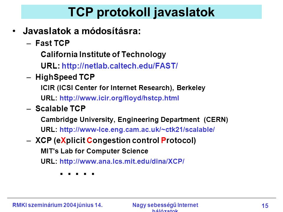 RMKI szeminárium 2004 június 14.Nagy sebességű Internet hálózatok 15 TCP protokoll javaslatok Javaslatok a módosításra: –Fast TCP California Institute of Technology URL: http://netlab.caltech.edu/FAST/ –HighSpeed TCP ICIR (ICSI Center for Internet Research), Berkeley URL: http://www.icir.org/floyd/hstcp.html –Scalable TCP Cambridge University, Engineering Department (CERN) URL: http://www-lce.eng.cam.ac.uk/~ctk21/scalable/ –XCP (eXplicit Congestion control Protocol) MIT s Lab for Computer Science URL: http://www.ana.lcs.mit.edu/dina/XCP/.....