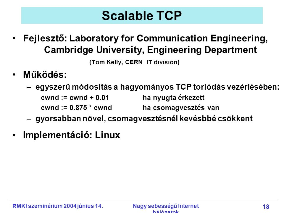 RMKI szeminárium 2004 június 14.Nagy sebességű Internet hálózatok 18 Scalable TCP Fejlesztő: Laboratory for Communication Engineering, Cambridge Unive