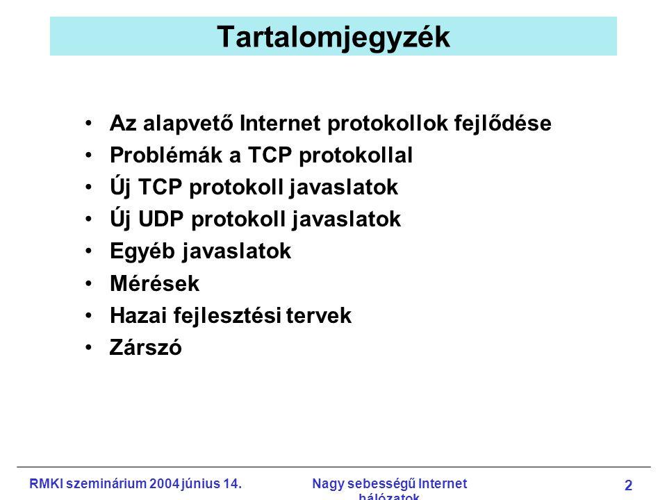 RMKI szeminárium 2004 június 14.Nagy sebességű Internet hálózatok 2 Tartalomjegyzék Az alapvető Internet protokollok fejlődése Problémák a TCP protokollal Új TCP protokoll javaslatok Új UDP protokoll javaslatok Egyéb javaslatok Mérések Hazai fejlesztési tervek Zárszó