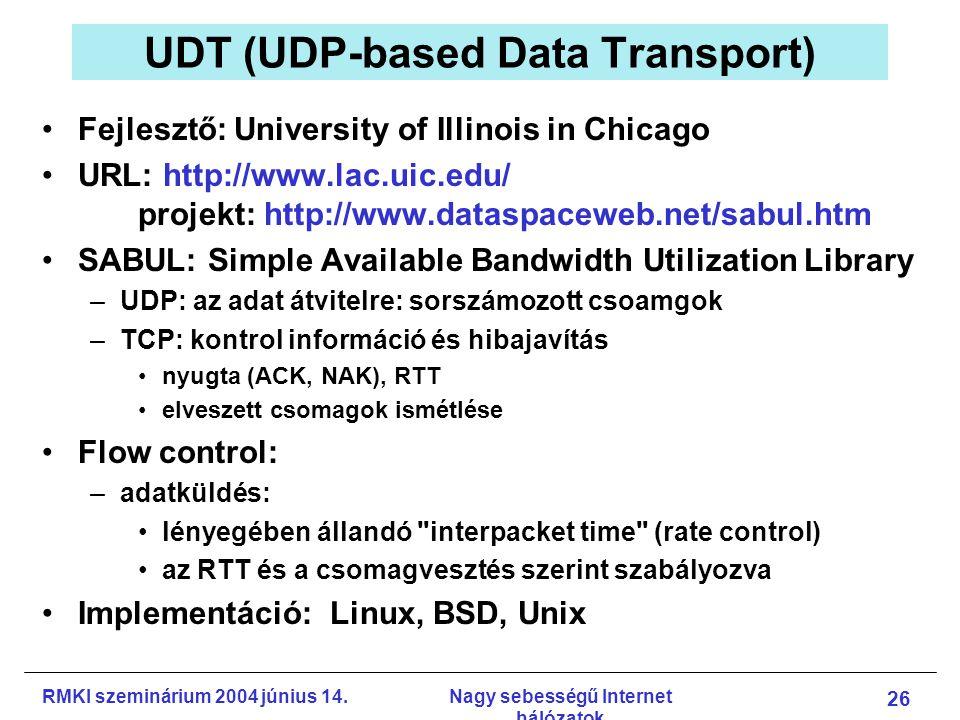 RMKI szeminárium 2004 június 14.Nagy sebességű Internet hálózatok 26 UDT (UDP-based Data Transport) Fejlesztő: University of Illinois in Chicago URL: http://www.lac.uic.edu/ projekt: http://www.dataspaceweb.net/sabul.htm SABUL: Simple Available Bandwidth Utilization Library –UDP: az adat átvitelre: sorszámozott csoamgok –TCP: kontrol információ és hibajavítás nyugta (ACK, NAK), RTT elveszett csomagok ismétlése Flow control: –adatküldés: lényegében állandó interpacket time (rate control) az RTT és a csomagvesztés szerint szabályozva Implementáció: Linux, BSD, Unix