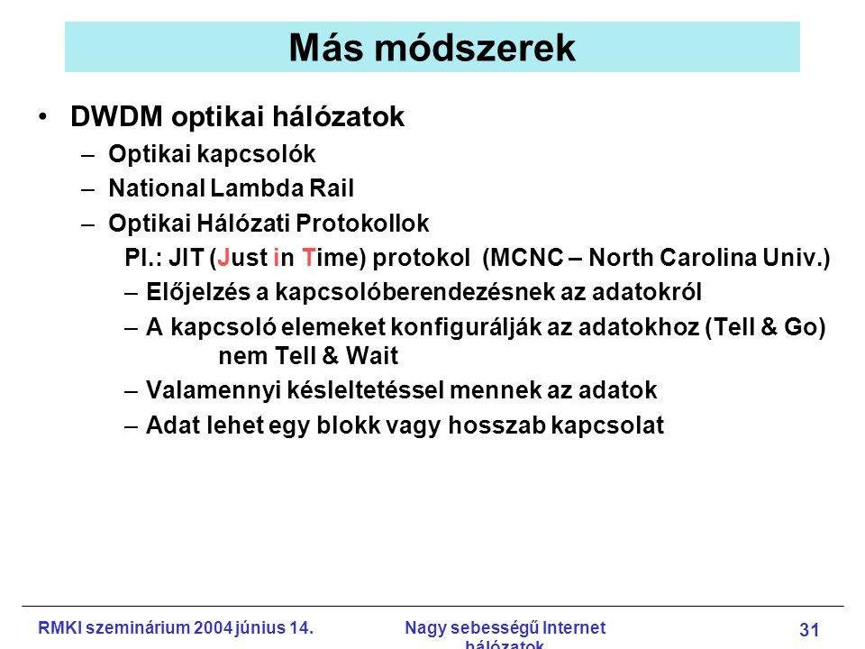 RMKI szeminárium 2004 június 14.Nagy sebességű Internet hálózatok 31 Más módszerek DWDM optikai hálózatok –Optikai kapcsolók –National Lambda Rail –Optikai Hálózati Protokollok Pl.: JIT (Just in Time) protokol (MCNC – North Carolina Univ.) –Előjelzés a kapcsolóberendezésnek az adatokról –A kapcsoló elemeket konfigurálják az adatokhoz (Tell & Go) nem Tell & Wait –Valamennyi késleltetéssel mennek az adatok –Adat lehet egy blokk vagy hosszab kapcsolat