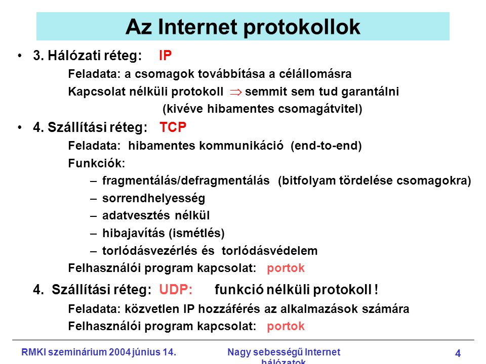 RMKI szeminárium 2004 június 14.Nagy sebességű Internet hálózatok 5 Az IP protokoll változásai Az IP protokoll fejlődése: –Útválasztó (routing) protokollok fejlődése: RIP, BGP, IS-IS, OSPF, … –QoS (Quality of Service) fejlődése: DiffServ (Differentiated Services) IP headerben 6 bit: osztály (prioritás) jelzésre (IPv4, IPv6) Az egyes osztályok kezelése eltérő: –prioritás –allokált sávszélesség...