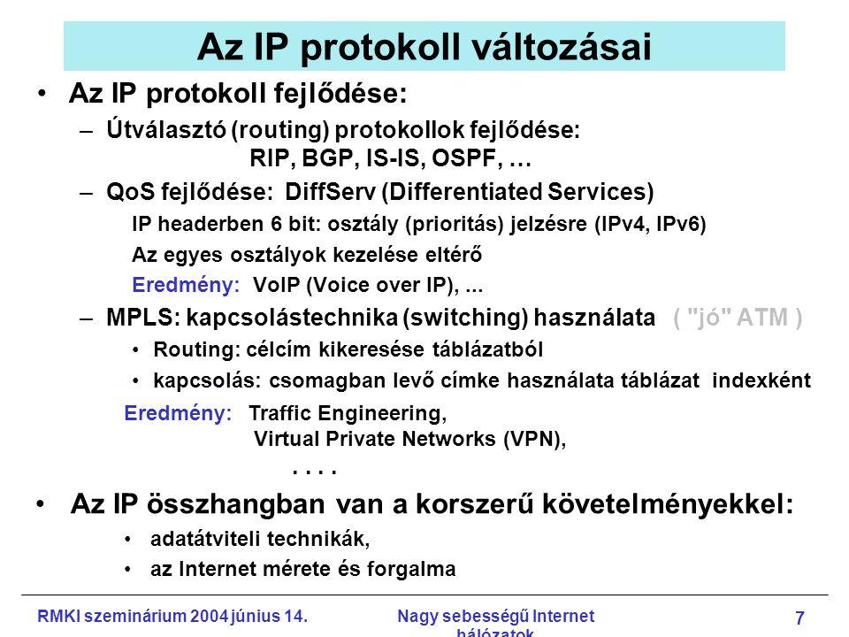 RMKI szeminárium 2004 június 14.Nagy sebességű Internet hálózatok 18 Scalable TCP Fejlesztő: Laboratory for Communication Engineering, Cambridge University, Engineering Department (Tom Kelly, CERN IT division) Működés: –egyszerű módosítás a hagyományos TCP torlódás vezérlésében: cwnd := cwnd + 0.01ha nyugta érkezett cwnd := 0.875 * cwndha csomagvesztés van –gyorsabban növel, csomagvesztésnél kevésbbé csökkent Implementáció: Linux