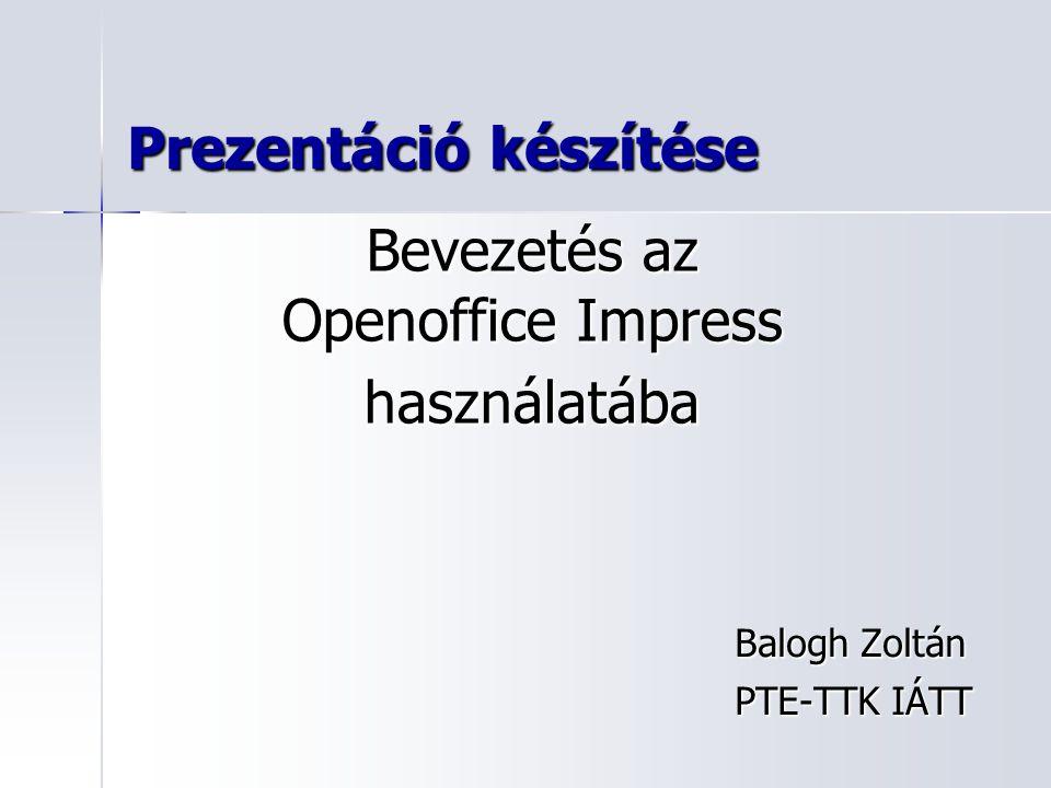 Prezentáció készítése Balogh Zoltán PTE-TTK IÁTT Bevezetés az Openoffice Impress használatába