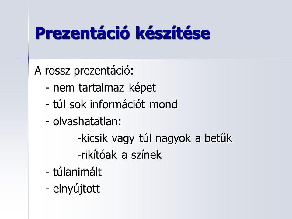 Prezentáció készítése A rossz prezentáció: - nem tartalmaz képet - túl sok információt mond - olvashatatlan: -kicsik vagy túl nagyok a betűk -rikítóak a színek - túlanimált - elnyújtott