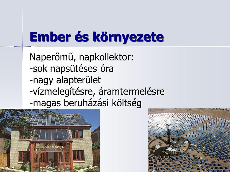 Ember és környezete Naperőmű, napkollektor: -sok napsütéses óra -nagy alapterület -vízmelegítésre, áramtermelésre -magas beruházási költség