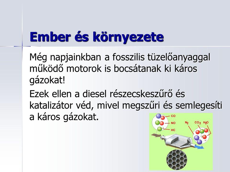 Ember és környezete Még napjainkban a fosszilis tüzelőanyaggal működő motorok is bocsátanak ki káros gázokat! Ezek ellen a diesel részecskeszűrő és ka
