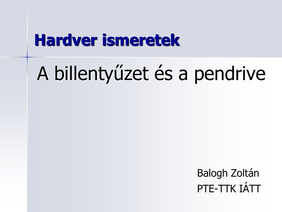 Hardver ismeretek Balogh Zoltán PTE-TTK IÁTT A billentyűzet és a pendrive