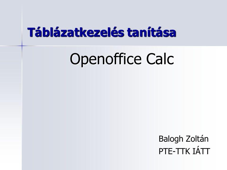 Táblázatkezelés tanítása Balogh Zoltán PTE-TTK IÁTT Openoffice Calc