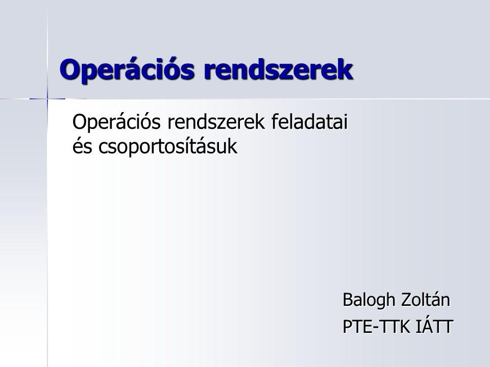 Operációs rendszerek Balogh Zoltán PTE-TTK IÁTT Operációs rendszerek feladatai és csoportosításuk