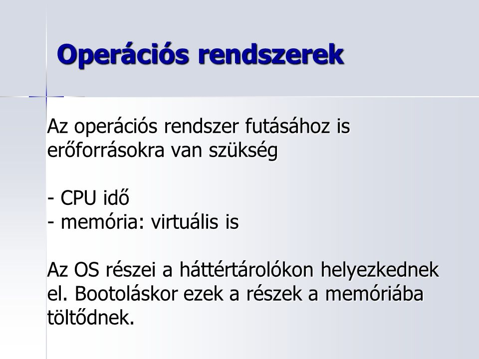 Operációs rendszerek Az operációs rendszer futásához is erőforrásokra van szükség - CPU idő - memória: virtuális is Az OS részei a háttértárolókon hel