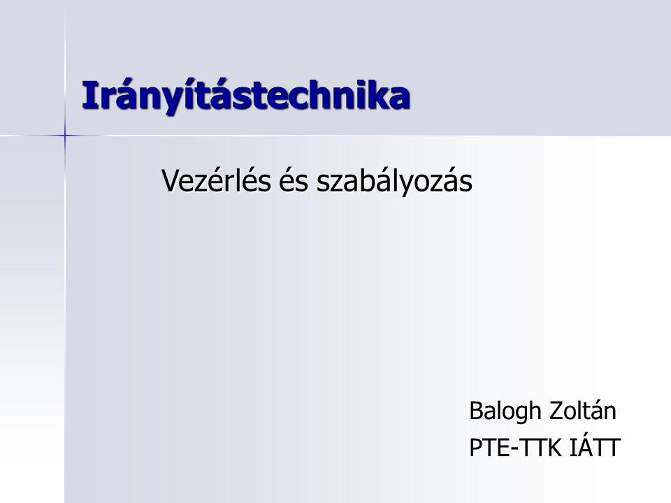 Irányítástechnika Balogh Zoltán PTE-TTK IÁTT Vezérlés és szabályozás