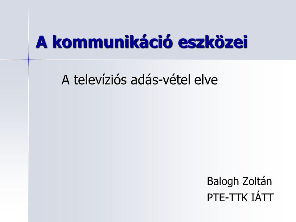A kommunikáció eszközei Balogh Zoltán PTE-TTK IÁTT A televíziós adás-vétel elve