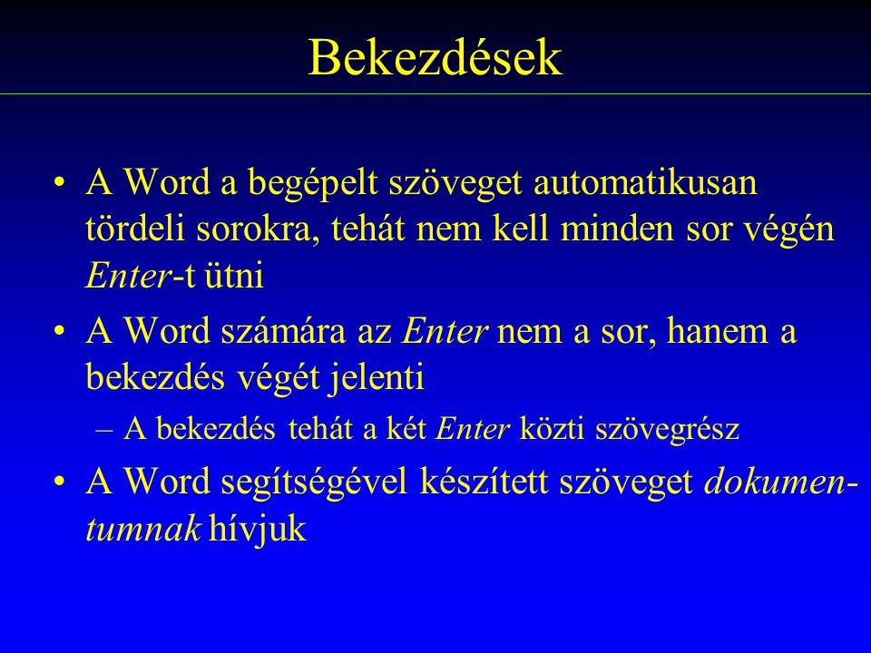 Bekezdések A Word a begépelt szöveget automatikusan tördeli sorokra, tehát nem kell minden sor végén Enter-t ütni A Word számára az Enter nem a sor, hanem a bekezdés végét jelenti –A bekezdés tehát a két Enter közti szövegrész A Word segítségével készített szöveget dokumen- tumnak hívjuk