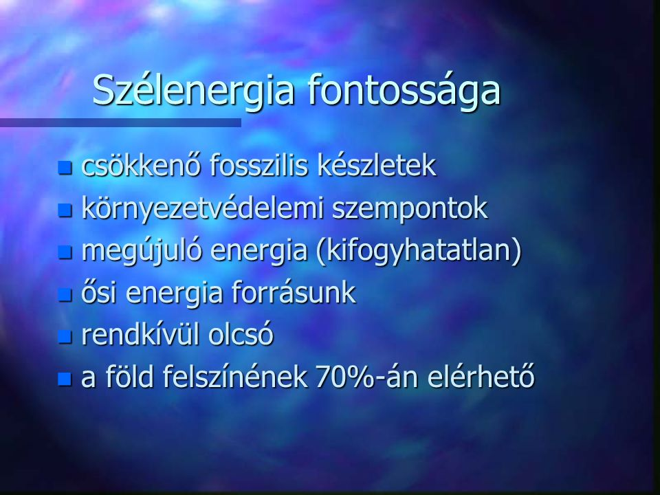 Szélenergia fontossága n csökkenő fosszilis készletek n környezetvédelemi szempontok n megújuló energia (kifogyhatatlan) n ősi energia forrásunk n rendkívül olcsó n a föld felszínének 70%-án elérhető