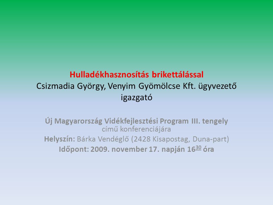 Hulladékhasznosítás brikettálással Csizmadia György, Venyim Gyömölcse Kft. ügyvezető igazgató Új Magyarország Vidékfejlesztési Program III. tengely cí
