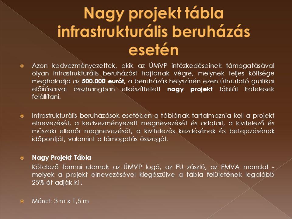  Azon kedvezményezettek, akik az ÚMVP intézkedéseinek támogatásával olyan infrastrukturális beruházást hajtanak végre, melynek teljes költsége meghaladja az 500.000 eurót, a beruházás helyszínén ezen útmutató grafikai előírásaival összhangban elkészíttetett nagy projekt táblát kötelesek felállítani.