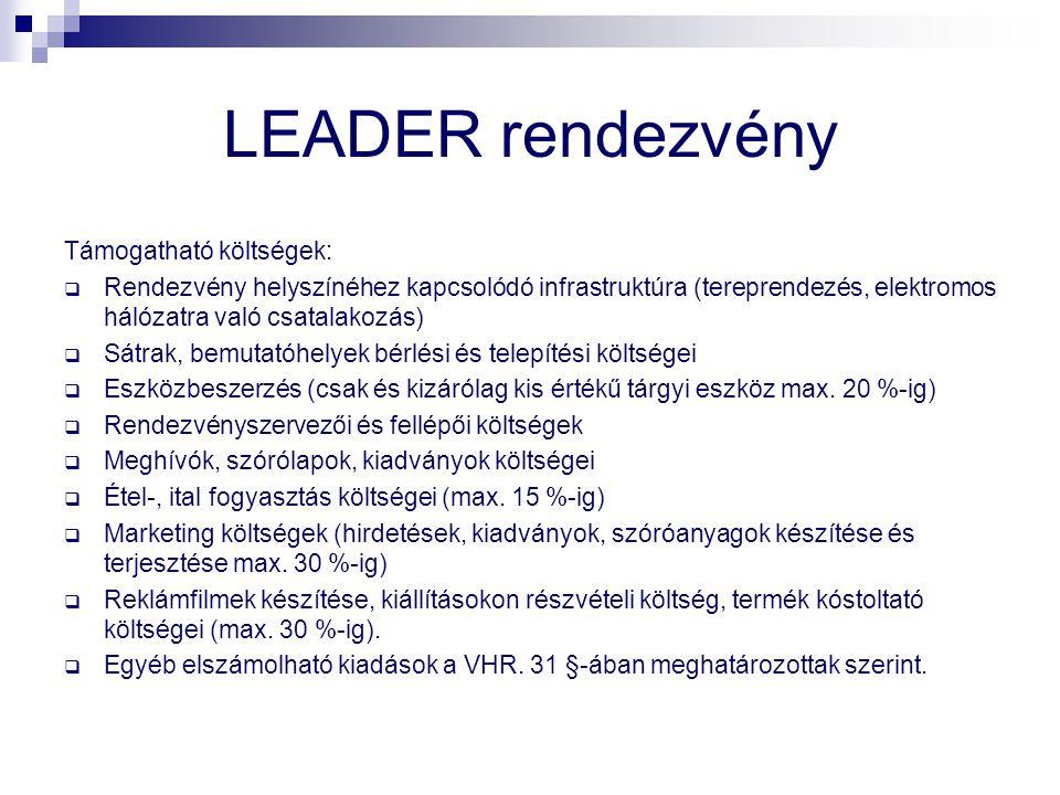 LEADER rendezvény Támogatható költségek:  Rendezvény helyszínéhez kapcsolódó infrastruktúra (tereprendezés, elektromos hálózatra való csatalakozás)  Sátrak, bemutatóhelyek bérlési és telepítési költségei  Eszközbeszerzés (csak és kizárólag kis értékű tárgyi eszköz max.