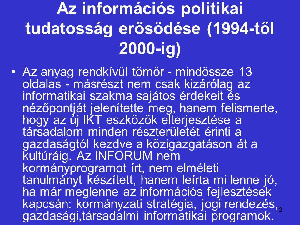 12 Az információs politikai tudatosság erősödése (1994-től 2000-ig) Az anyag rendkívül tömör - mindössze 13 oldalas - másrészt nem csak kizárólag az informatikai szakma sajátos érdekeit és nézőpontját jelenítette meg, hanem felismerte, hogy az új IKT eszközök elterjesztése a társadalom minden részterületét érinti a gazdaságtól kezdve a közigazgatáson át a kultúráig.