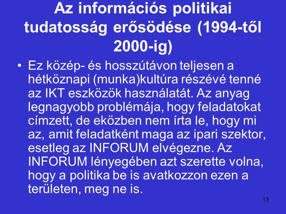 13 Az információs politikai tudatosság erősödése (1994-től 2000-ig) Ez közép- és hosszútávon teljesen a hétköznapi (munka)kultúra részévé tenné az IKT eszközök használatát.