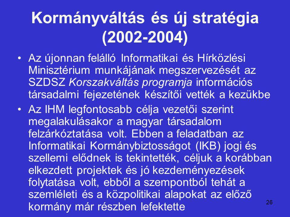 26 Kormányváltás és új stratégia (2002-2004) Az újonnan felálló Informatikai és Hírközlési Minisztérium munkájának megszervezését az SZDSZ Korszakváltás programja információs társadalmi fejezetének készítői vették a kezükbe Az IHM legfontosabb célja vezetői szerint megalakulásakor a magyar társadalom felzárkóztatása volt.