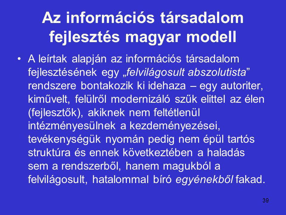 """39 Az információs társadalom fejlesztés magyar modell A leírtak alapján az információs társadalom fejlesztésének egy """"felvilágosult abszolutista"""" rend"""