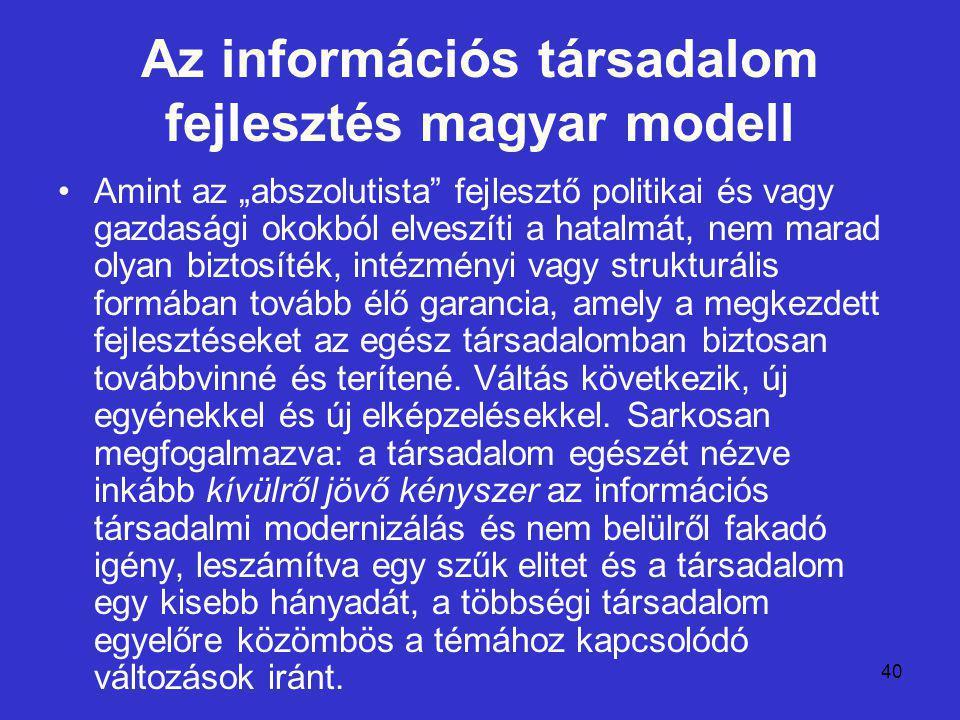 """40 Az információs társadalom fejlesztés magyar modell Amint az """"abszolutista fejlesztő politikai és vagy gazdasági okokból elveszíti a hatalmát, nem marad olyan biztosíték, intézményi vagy strukturális formában tovább élő garancia, amely a megkezdett fejlesztéseket az egész társadalomban biztosan továbbvinné és terítené."""