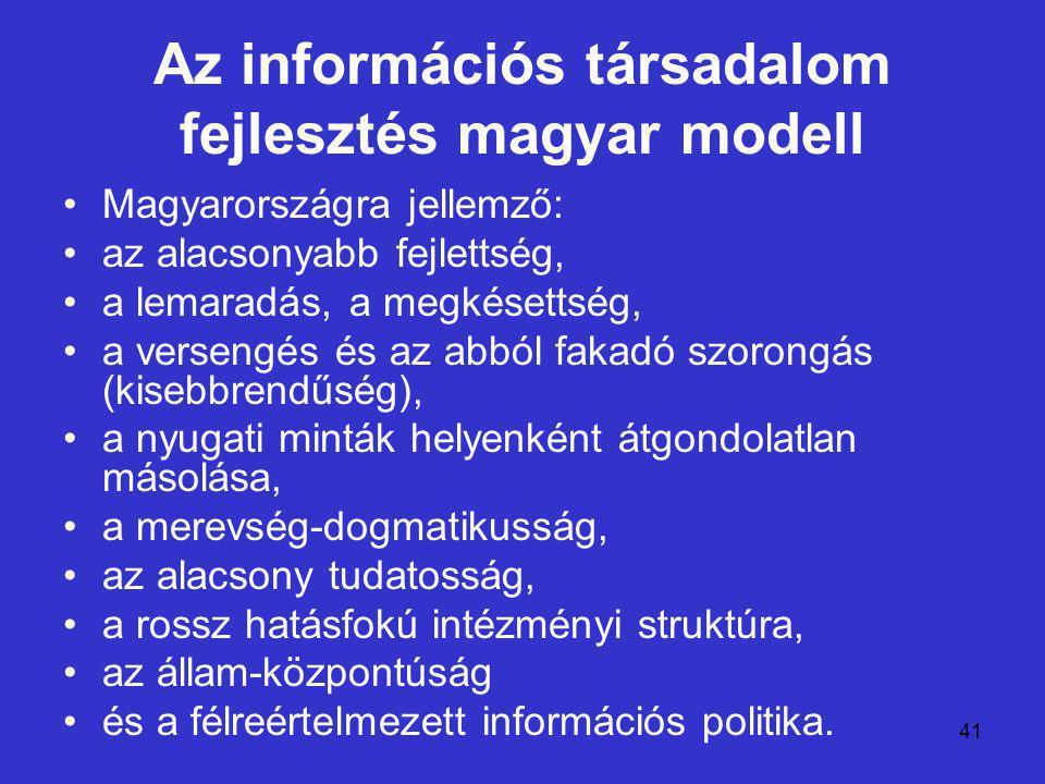 41 Az információs társadalom fejlesztés magyar modell Magyarországra jellemző: az alacsonyabb fejlettség, a lemaradás, a megkésettség, a versengés és az abból fakadó szorongás (kisebbrendűség), a nyugati minták helyenként átgondolatlan másolása, a merevség-dogmatikusság, az alacsony tudatosság, a rossz hatásfokú intézményi struktúra, az állam-központúság és a félreértelmezett információs politika.