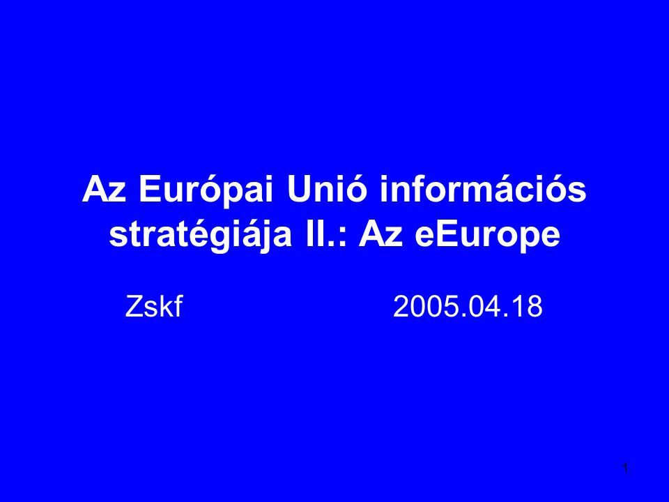 1 Az Európai Unió információs stratégiája II.: Az eEurope Zskf2005.04.18