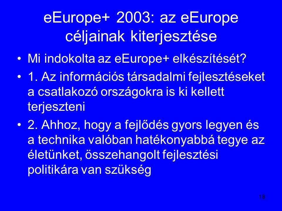18 eEurope+ 2003: az eEurope céljainak kiterjesztése Mi indokolta az eEurope+ elkészítését? 1. Az információs társadalmi fejlesztéseket a csatlakozó o