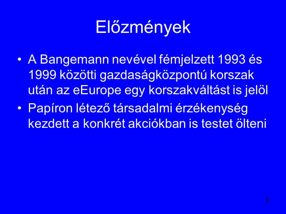 3 Előzmények A Bangemann nevével fémjelzett 1993 és 1999 közötti gazdaságközpontú korszak után az eEurope egy korszakváltást is jelöl Papíron létező t