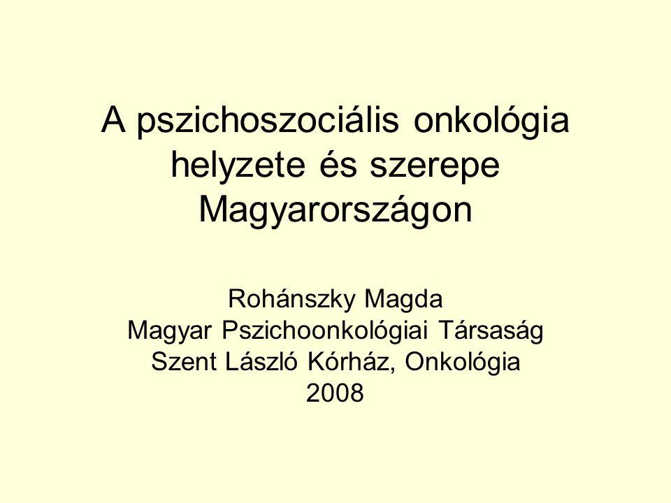 A pszichoszociális onkológia helyzete és szerepe Magyarországon Rohánszky Magda Magyar Pszichoonkológiai Társaság Szent László Kórház, Onkológia 2008
