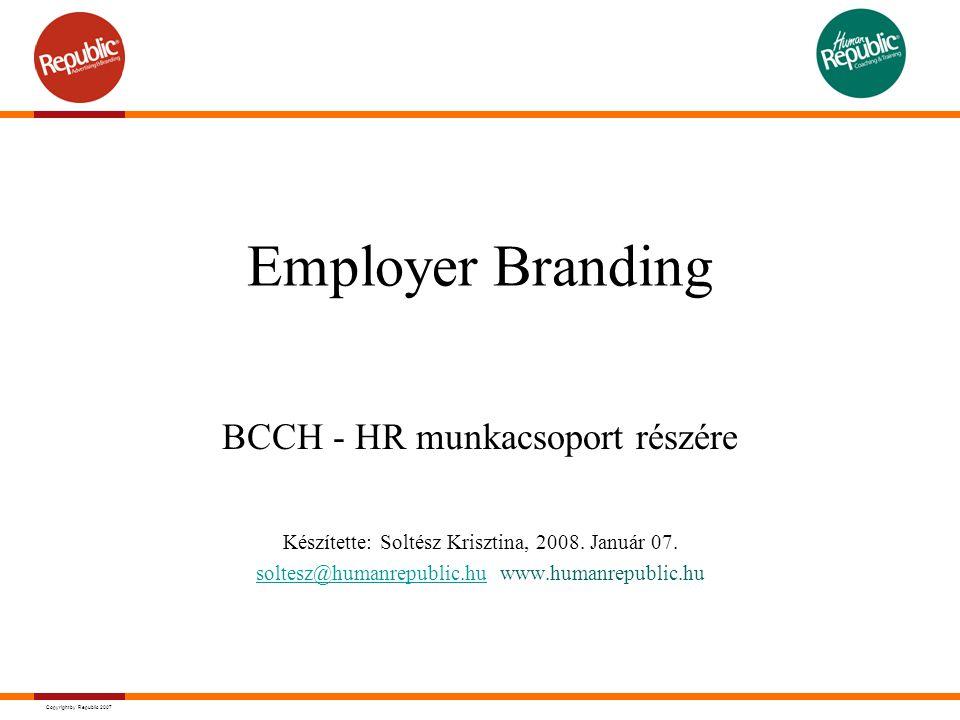 Copyright by Republic 2007 Eszközei - a teljesség igénye nélkül Toborzás, hirdetések Társadalmi felelősségvállalás (CSR) Work – Life Balance (WLB) Stratégiai együttműködés építése fejvadászokkal, vezetési tanácsadókkal, specializált marketing tevékenység Karriercentrumok, karrierexpo-k PR...stb