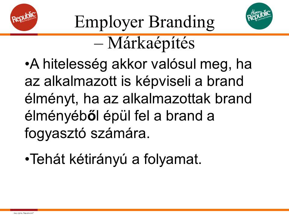 Copyright by Republic 2007 A hitelesség akkor valósul meg, ha az alkalmazott is képviseli a brand élményt, ha az alkalmazottak brand élményéből épül fel a brand a fogyasztó számára.