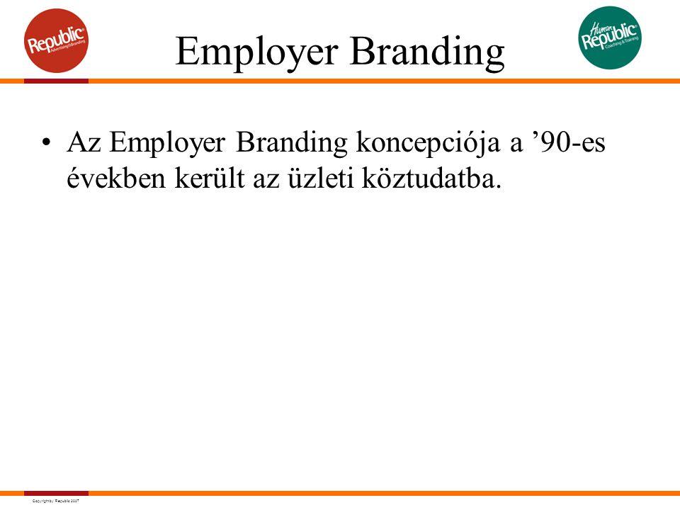 Copyright by Republic 2007 Employer Branding Az Employer Branding koncepciója a '90-es években került az üzleti köztudatba.