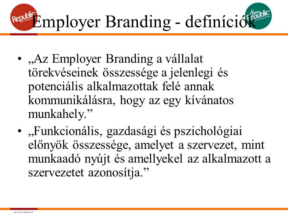 """Copyright by Republic 2007 Employer Branding - definíciók """"Az Employer Branding a vállalat törekvéseinek összessége a jelenlegi és potenciális alkalmazottak felé annak kommunikálásra, hogy az egy kívánatos munkahely. """"Funkcionális, gazdasági és pszichológiai előnyök összessége, amelyet a szervezet, mint munkaadó nyújt és amellyekel az alkalmazott a szervezetet azonosítja."""
