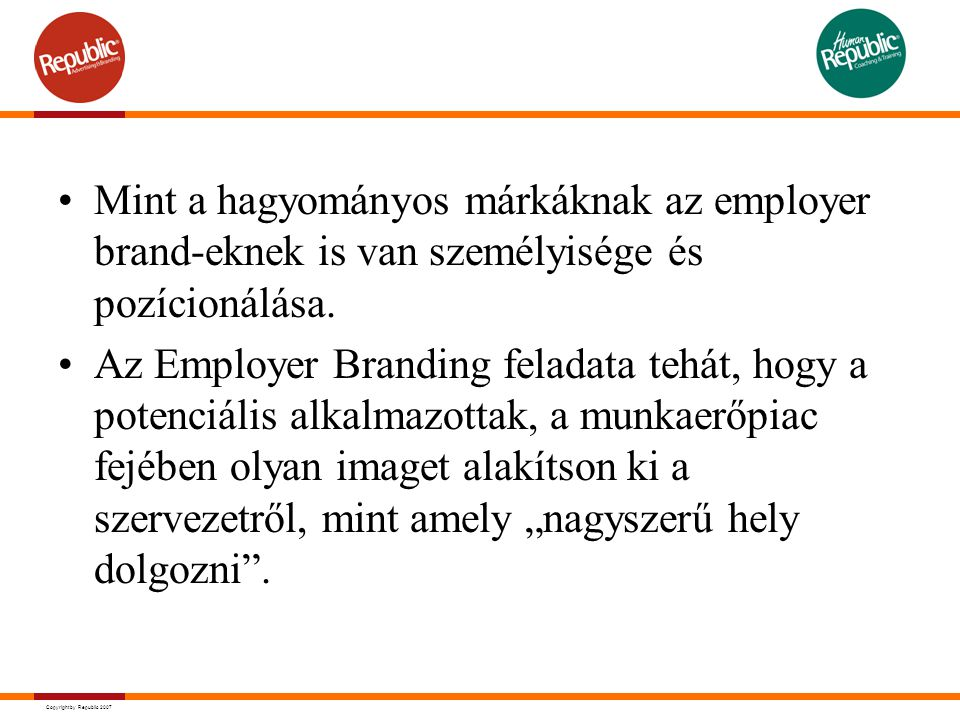 Copyright by Republic 2007 Mint a hagyományos márkáknak az employer brand-eknek is van személyisége és pozícionálása. Az Employer Branding feladata te