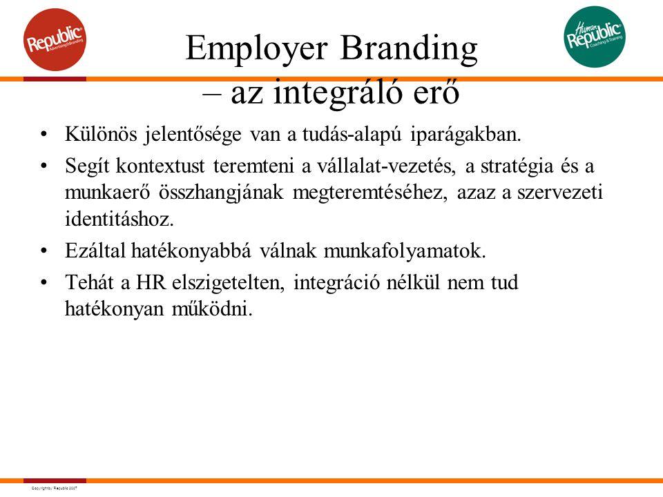 Copyright by Republic 2007 Employer Branding – az integráló erő Különös jelentősége van a tudás-alapú iparágakban. Segít kontextust teremteni a vállal