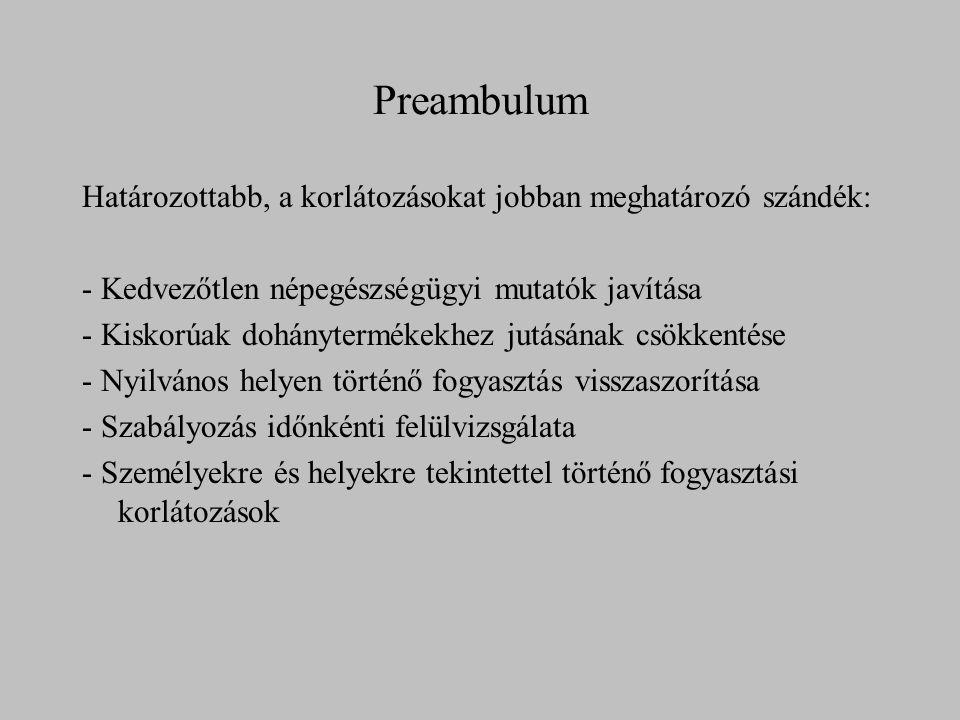 Preambulum Határozottabb, a korlátozásokat jobban meghatározó szándék: - Kedvezőtlen népegészségügyi mutatók javítása - Kiskorúak dohánytermékekhez jutásának csökkentése - Nyilvános helyen történő fogyasztás visszaszorítása - Szabályozás időnkénti felülvizsgálata - Személyekre és helyekre tekintettel történő fogyasztási korlátozások