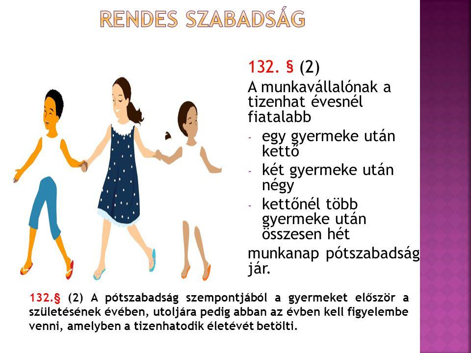 132. § (2) A munkavállalónak a tizenhat évesnél fiatalabb - egy gyermeke után kettő - két gyermeke után négy - kettőnél több gyermeke után összesen hé