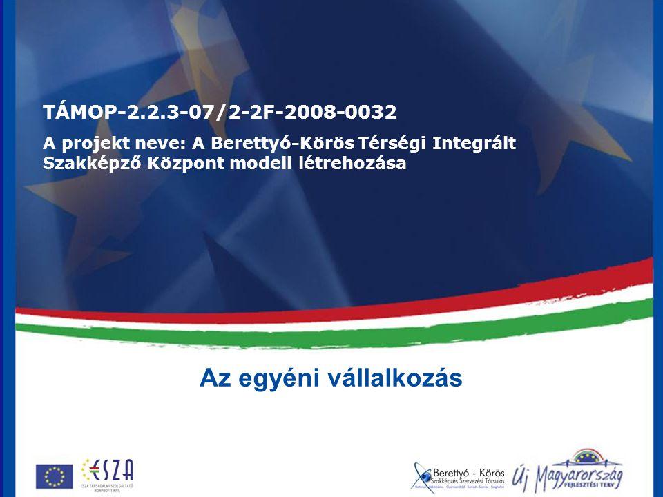 Az egyéni vállalkozás TÁMOP-2.2.3-07/2-2F-2008-0032 A projekt neve: A Berettyó-Körös Térségi Integrált Szakképző Központ modell létrehozása
