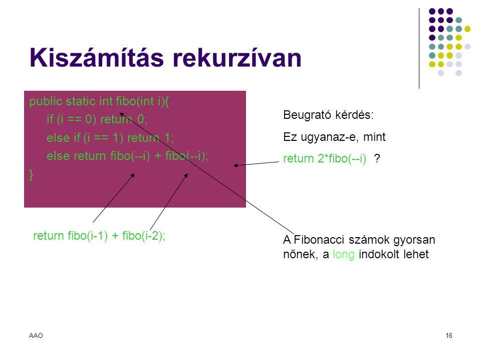 AAO16 Kiszámítás rekurzívan public static int fibo(int i){ if (i == 0) return 0; else if (i == 1) return 1; else return fibo(--i) + fibo(--i); } Beugr